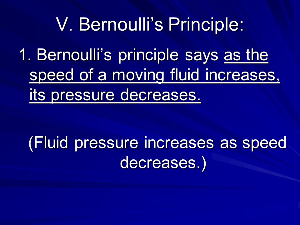 V. Bernoulli's Principle: 1. Bernoulli's principle says as the speed of a moving fluid increases, its pressure decreases. (Fluid pressure increases as