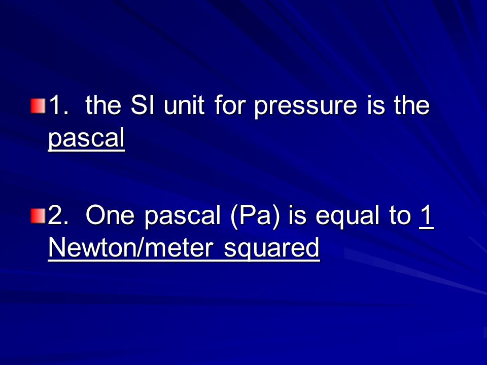 1. the SI unit for pressure is the pascal 2. One pascal (Pa) is equal to 1 Newton/meter squared