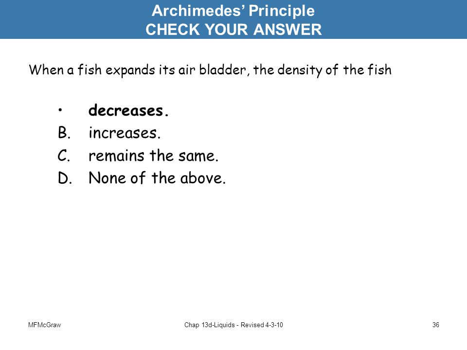 MFMcGrawChap 13d-Liquids - Revised 4-3-1036 When a fish expands its air bladder, the density of the fish decreases.