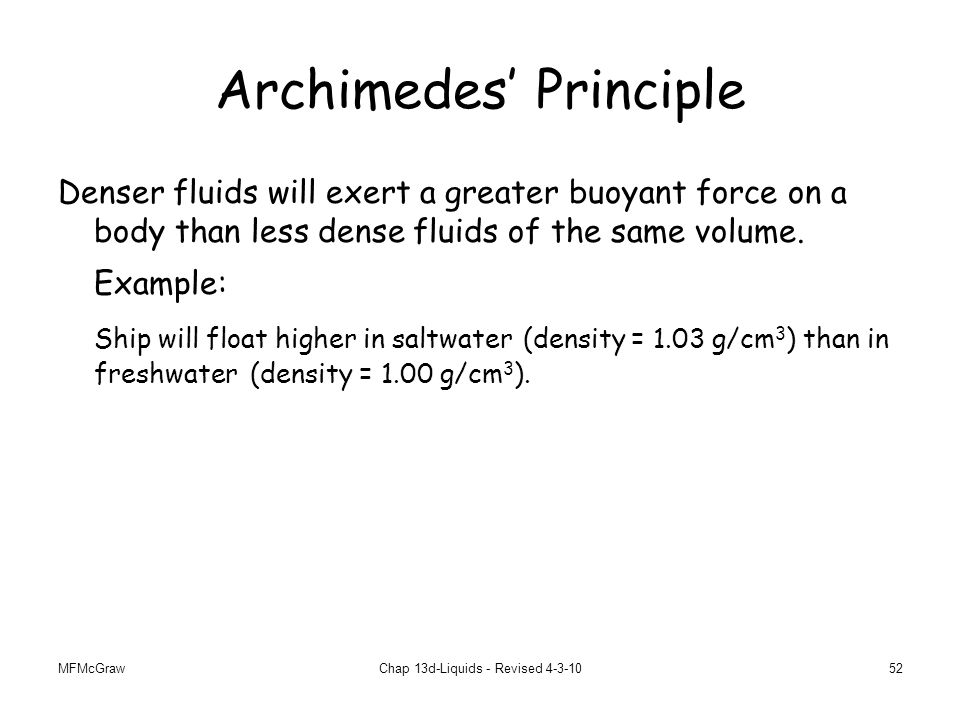 MFMcGrawChap 13d-Liquids - Revised 4-3-1052 Archimedes' Principle Denser fluids will exert a greater buoyant force on a body than less dense fluids of the same volume.