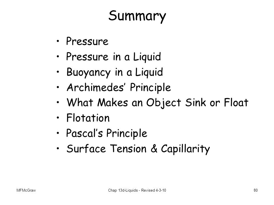 MFMcGrawChap 13d-Liquids - Revised 4-3-1080 Summary Pressure Pressure in a Liquid Buoyancy in a Liquid Archimedes' Principle What Makes an Object Sink or Float Flotation Pascal's Principle Surface Tension & Capillarity