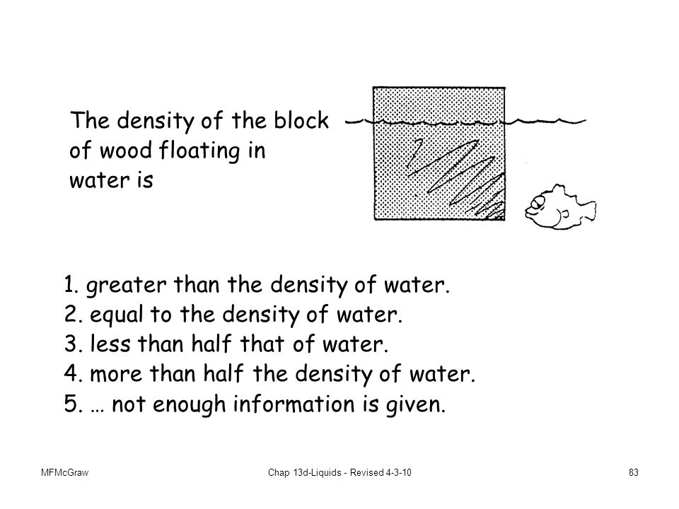 MFMcGrawChap 13d-Liquids - Revised 4-3-1083 The density of the block of wood floating in water is 1.