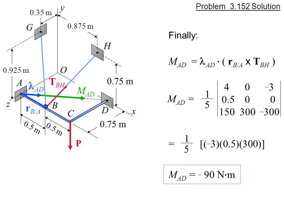Problem 3.152 Solution M AD = AD. ( r B/A x T BH ) M AD = 1 5 4 0 _ 3 0.5 0 0 150 300 _ 300 = [( _ 3)(0.5)(300)] 1 5 M AD = _ 90 N. m Finally: M AD y