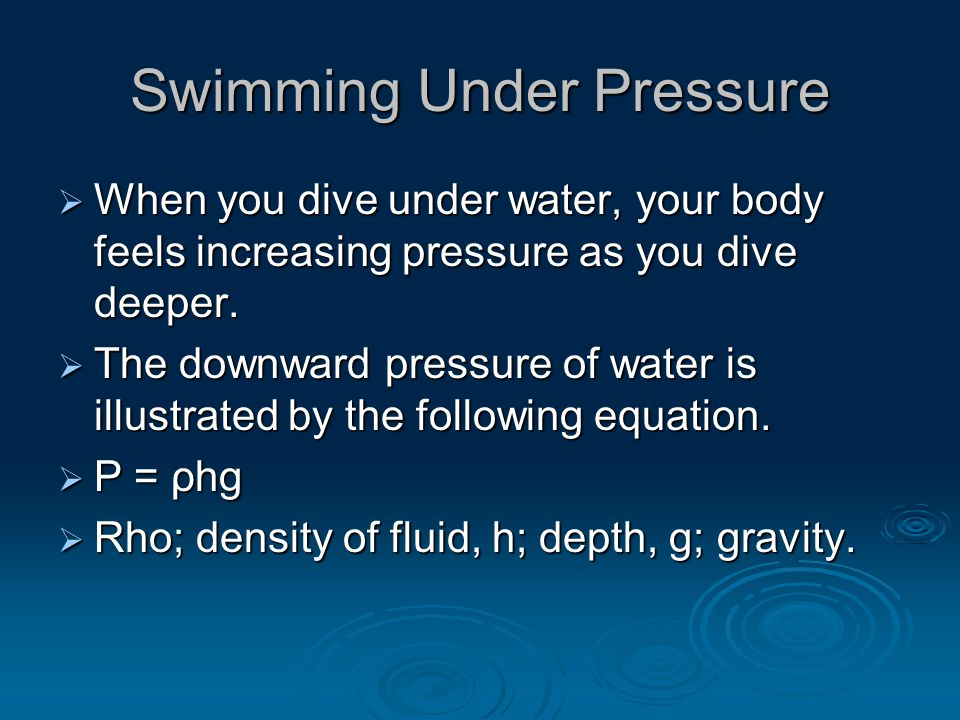 Swimming Under Pressure  When you dive under water, your body feels increasing pressure as you dive deeper.  The downward pressure of water is illus