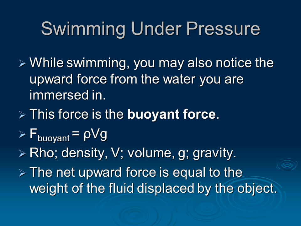 Swimming Under Pressure  While swimming, you may also notice the upward force from the water you are immersed in.  This force is the buoyant force.