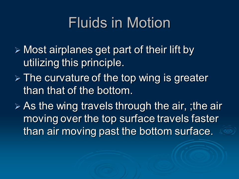 Fluids in Motion  Most airplanes get part of their lift by utilizing this principle.  The curvature of the top wing is greater than that of the bott