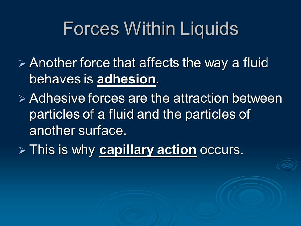 Forces Within Liquids  Another force that affects the way a fluid behaves is adhesion.  Adhesive forces are the attraction between particles of a fl