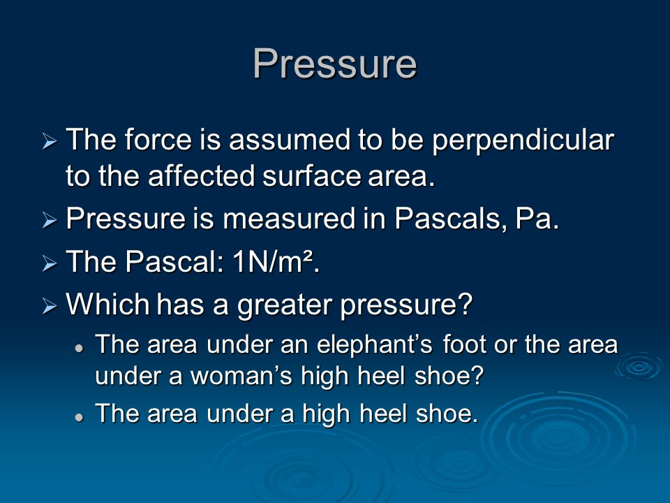 Pressure  The force is assumed to be perpendicular to the affected surface area.  Pressure is measured in Pascals, Pa.  The Pascal: 1N/m².  Which