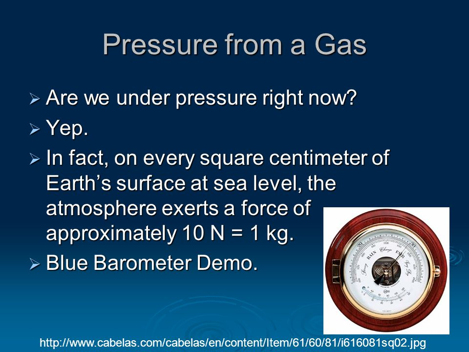 Pressure from a Gas  Are we under pressure right now?  Yep.  In fact, on every square centimeter of Earth's surface at sea level, the atmosphere ex