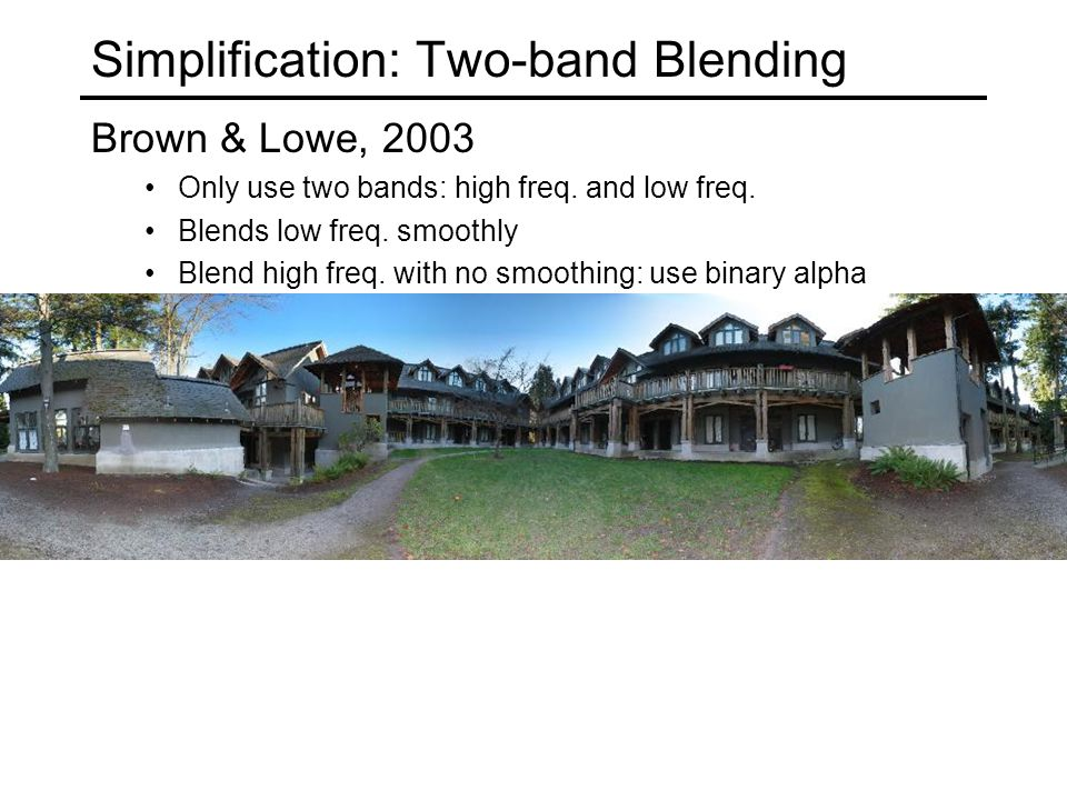 Simplification: Two-band Blending Brown & Lowe, 2003 Only use two bands: high freq.