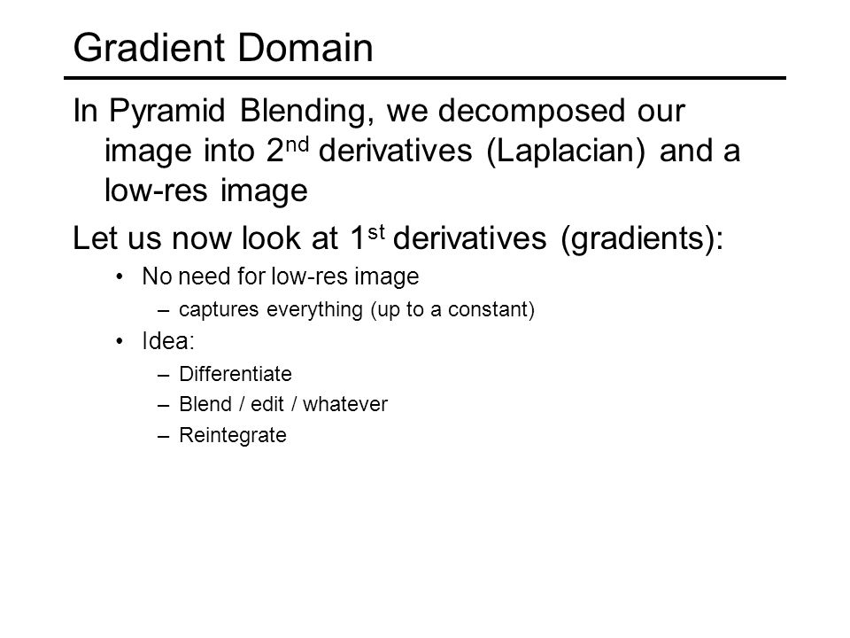 Gradient Domain In Pyramid Blending, we decomposed our image into 2 nd derivatives (Laplacian) and a low-res image Let us now look at 1 st derivatives (gradients): No need for low-res image –captures everything (up to a constant) Idea: –Differentiate –Blend / edit / whatever –Reintegrate