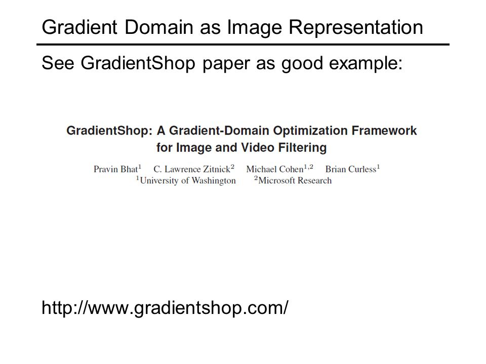 Gradient Domain as Image Representation See GradientShop paper as good example: http://www.gradientshop.com/