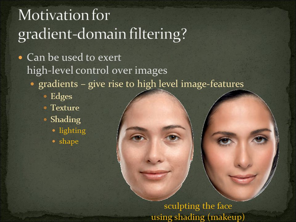 Can be used to exert high-level control over images gradients – give rise to high level image-features Edges Texture Shading lighting shape sculpting the face using shading (makeup)