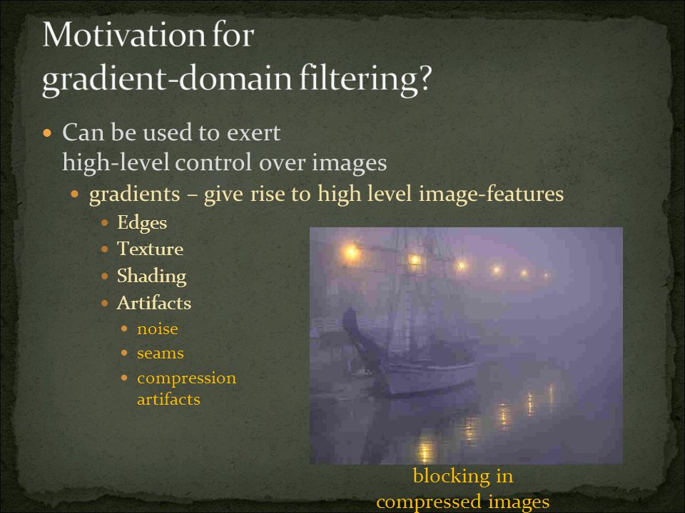 Can be used to exert high-level control over images gradients – give rise to high level image-features Edges Texture Shading Artifacts noise seams compression artifacts blocking in compressed images