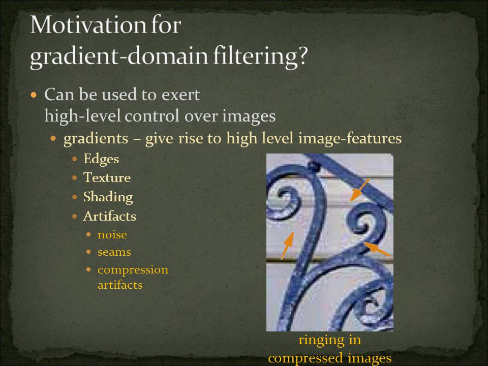 Can be used to exert high-level control over images gradients – give rise to high level image-features Edges Texture Shading Artifacts noise seams compression artifacts ringing in compressed images