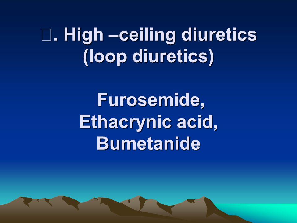 Ⅰ. High –ceiling diuretics (loop diuretics) Furosemide, Ethacrynic acid, Bumetanide