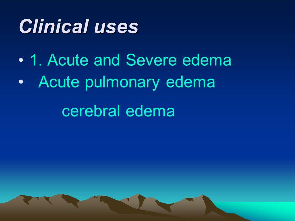 Clinical uses 1. Acute and Severe edema Acute pulmonary edema cerebral edema