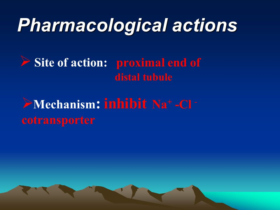 Pharmacological actions  Site of action: proximal end of distal tubule  Mechanism : inhibit Na + -Cl - cotransporter