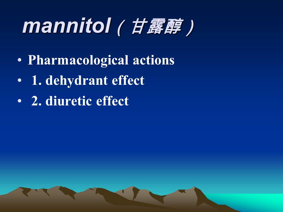 mannitol (甘露醇) mannitol (甘露醇) Pharmacological actions 1. dehydrant effect 2. diuretic effect