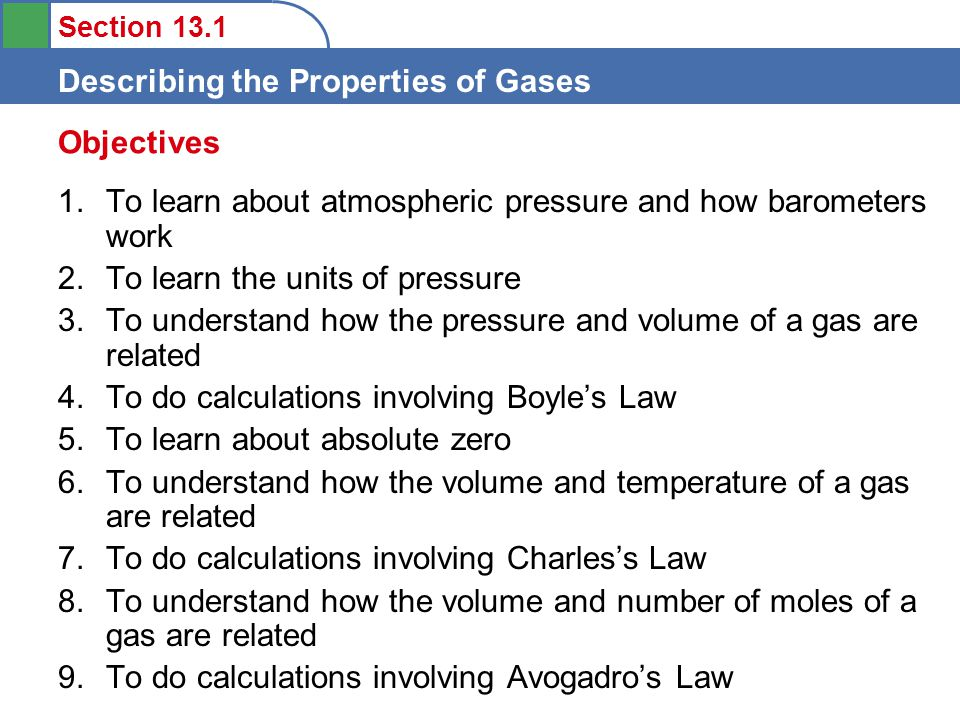 Section 13.1 Describing the Properties of Gases 1.To learn about atmospheric pressure and how barometers work 2.To learn the units of pressure 3.To understand how the pressure and volume of a gas are related 4.To do calculations involving Boyle's Law 5.To learn about absolute zero 6.To understand how the volume and temperature of a gas are related 7.To do calculations involving Charles's Law 8.To understand how the volume and number of moles of a gas are related 9.To do calculations involving Avogadro's Law Objectives