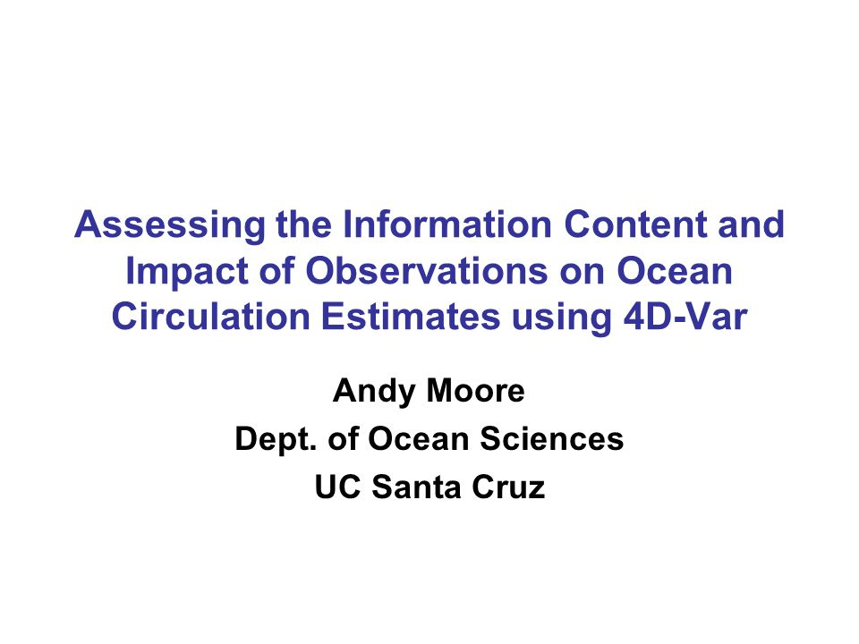 Assessing the Information Content and Impact of Observations on Ocean Circulation Estimates using 4D-Var Andy Moore Dept.
