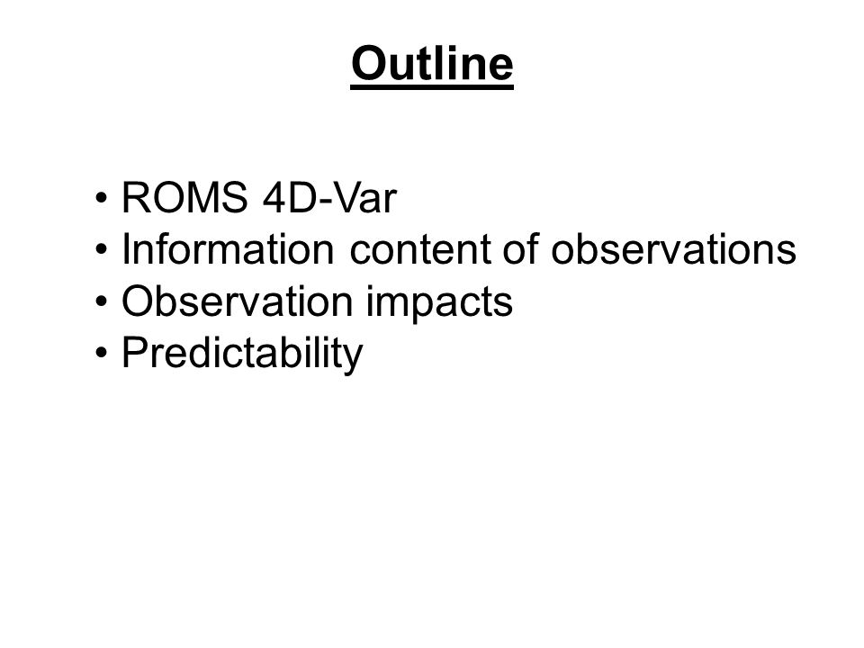 Outline ROMS 4D-Var Information content of observations Observation impacts Predictability