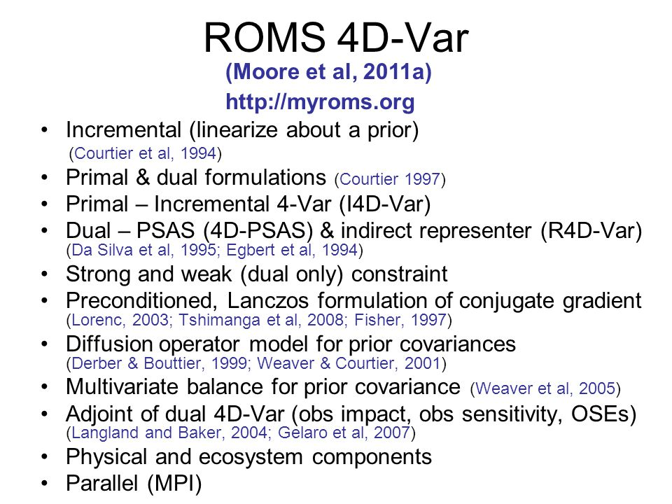 ROMS 4D-Var Incremental (linearize about a prior) (Courtier et al, 1994) Primal & dual formulations (Courtier 1997) Primal – Incremental 4-Var (I4D-Var) Dual – PSAS (4D-PSAS) & indirect representer (R4D-Var) (Da Silva et al, 1995; Egbert et al, 1994) Strong and weak (dual only) constraint Preconditioned, Lanczos formulation of conjugate gradient (Lorenc, 2003; Tshimanga et al, 2008; Fisher, 1997) Diffusion operator model for prior covariances (Derber & Bouttier, 1999; Weaver & Courtier, 2001) Multivariate balance for prior covariance (Weaver et al, 2005) Adjoint of dual 4D-Var (obs impact, obs sensitivity, OSEs) (Langland and Baker, 2004; Gelaro et al, 2007) Physical and ecosystem components Parallel (MPI) (Moore et al, 2011a) http://myroms.org