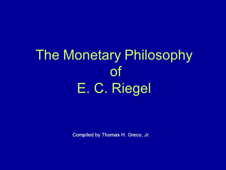 The Monetary Philosophy of E. C. Riegel Compiled by Thomas H. Greco, Jr.