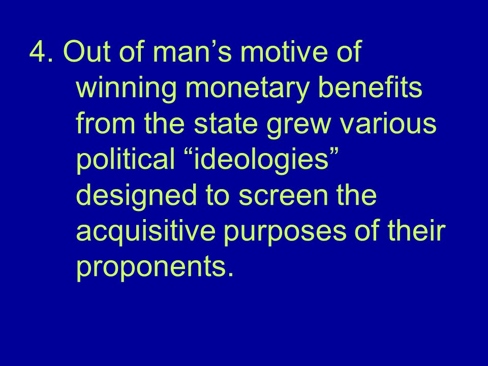 """4. Out of man's motive of winning monetary benefits from the state grew various political """"ideologies"""" designed to screen the acquisitive purposes of"""