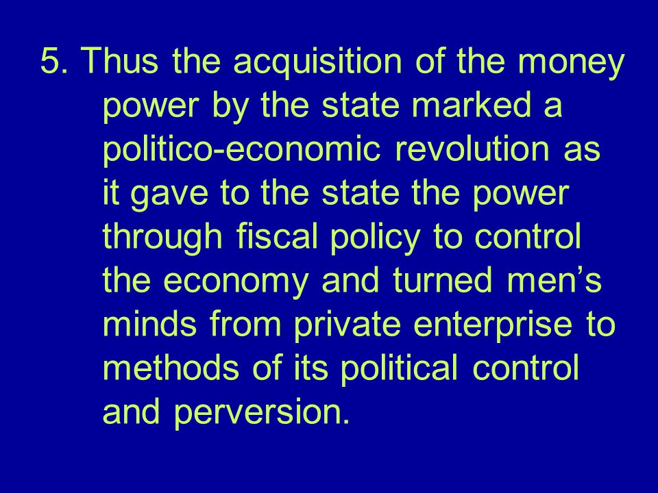 5. Thus the acquisition of the money power by the state marked a politico-economic revolution as it gave to the state the power through fiscal policy