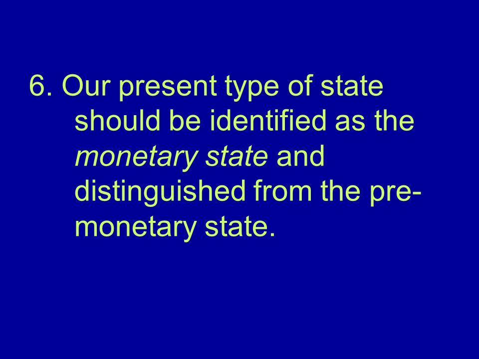 6. Our present type of state should be identified as the monetary state and distinguished from the pre- monetary state.