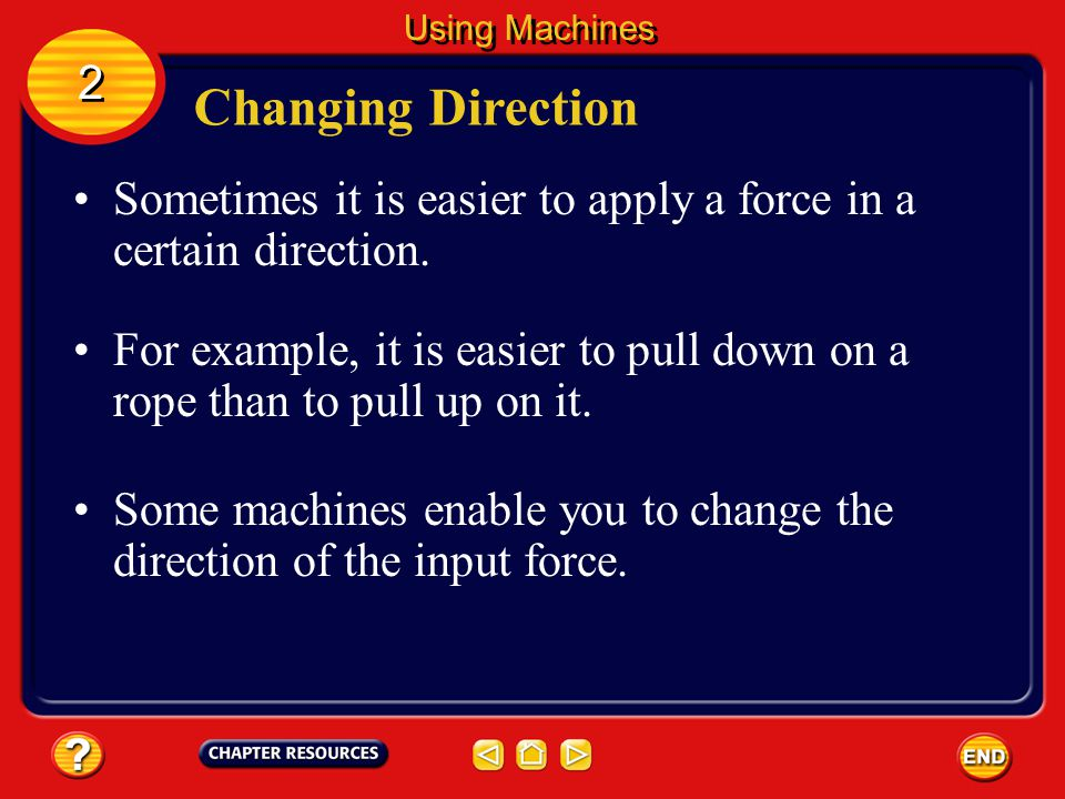 Changing Distance Using Machines The mechanical advantage of this type of machine is less than one because the output force is less than the input force.