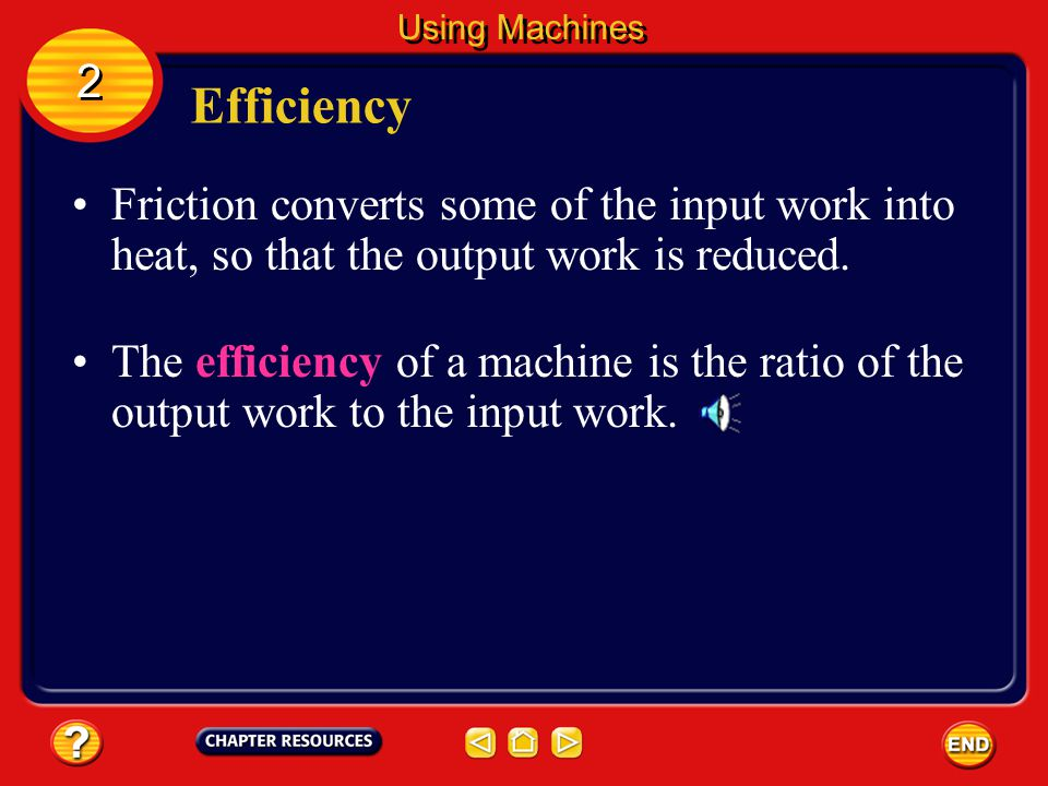 Efficiency For a real machine, the output work done by the machine is always less than the input work that is done on the machine.