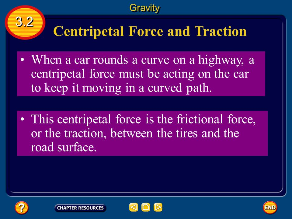 3.2 Gravity Centripetal Force centripetal force The net force exerted toward the center of a curved path is called a. Force pushes objects to the outs