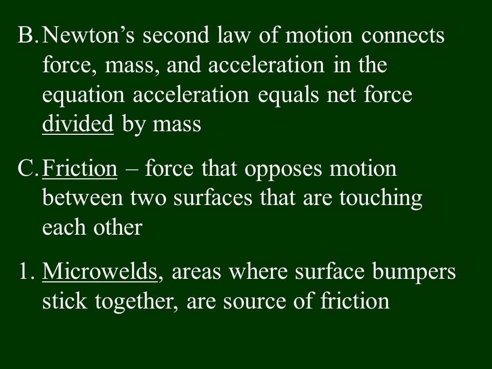 B.Newton's second law of motion connects force, mass, and acceleration in the equation acceleration equals net force divided by mass C.Friction – forc