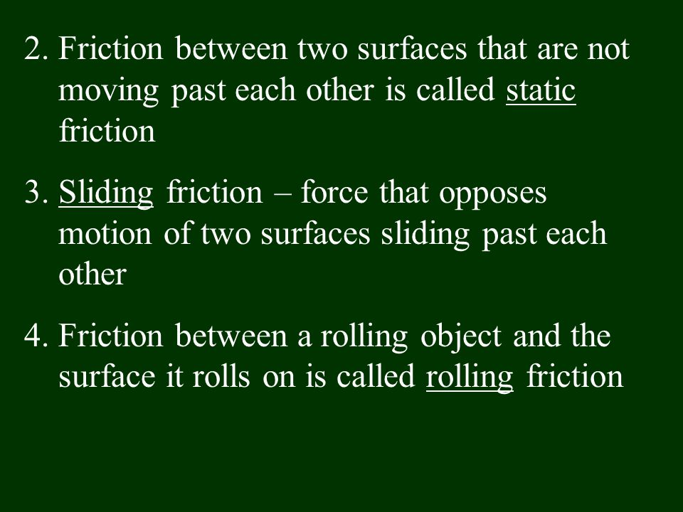 2.Friction between two surfaces that are not moving past each other is called static friction 3.Sliding friction – force that opposes motion of two su