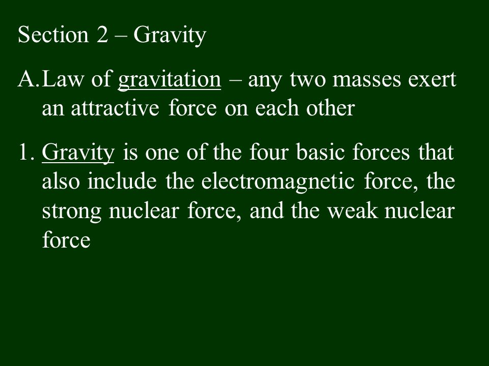 Section 2 – Gravity A.Law of gravitation – any two masses exert an attractive force on each other 1.Gravity is one of the four basic forces that also