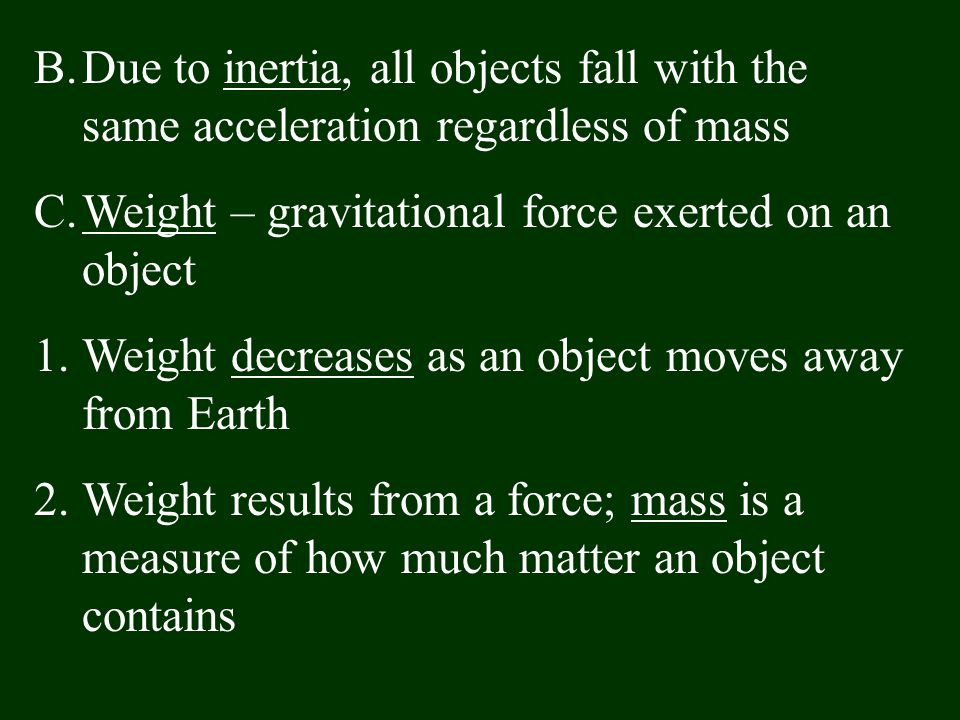 B.Due to inertia, all objects fall with the same acceleration regardless of mass C.Weight – gravitational force exerted on an object 1.Weight decrease