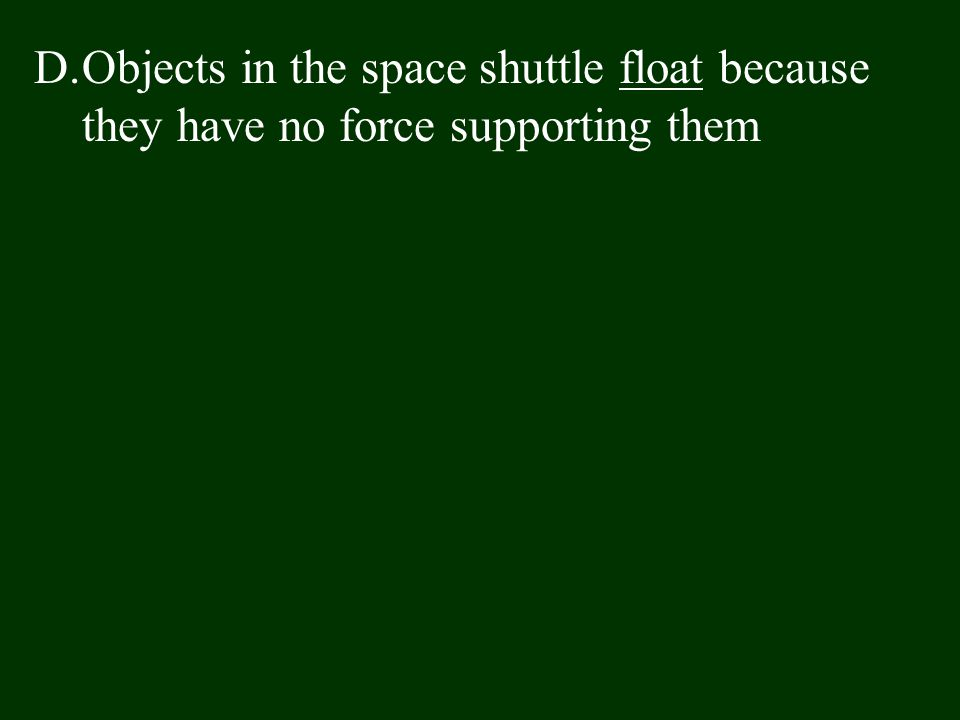 D.Objects in the space shuttle float because they have no force supporting them