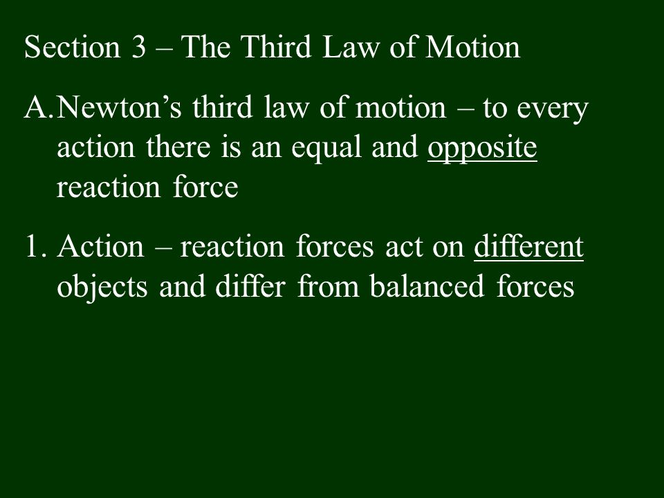 Section 3 – The Third Law of Motion A.Newton's third law of motion – to every action there is an equal and opposite reaction force 1.Action – reaction
