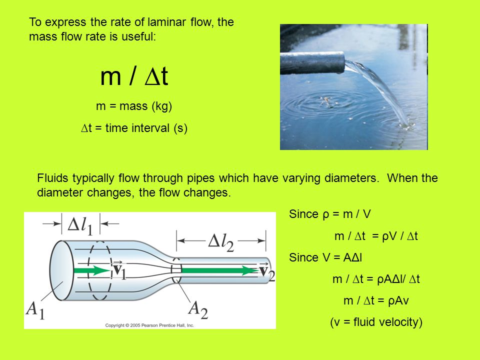 To express the rate of laminar flow, the mass flow rate is useful: m / ∆t m = mass (kg) ∆t = time interval (s) Fluids typically flow through pipes which have varying diameters.