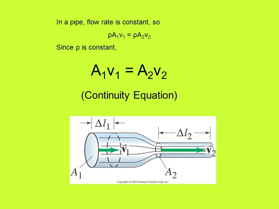 In a pipe, flow rate is constant, so ρA 1 v 1 = ρA 2 v 2 Since ρ is constant, A 1 v 1 = A 2 v 2 (Continuity Equation)