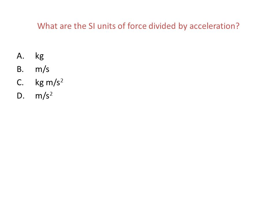 What are the SI units of force divided by acceleration? A.kg B.m/s C.kg m/s 2 D.m/s 2
