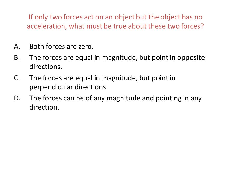 If only two forces act on an object but the object has no acceleration, what must be true about these two forces? A.Both forces are zero. B.The forces