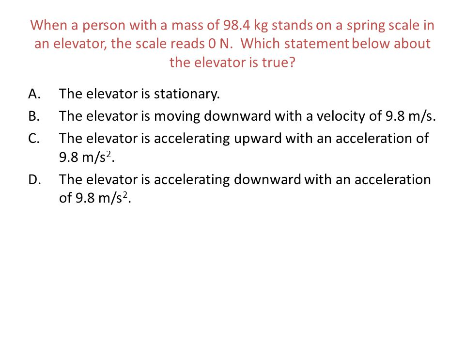 When a person with a mass of 98.4 kg stands on a spring scale in an elevator, the scale reads 0 N. Which statement below about the elevator is true? A
