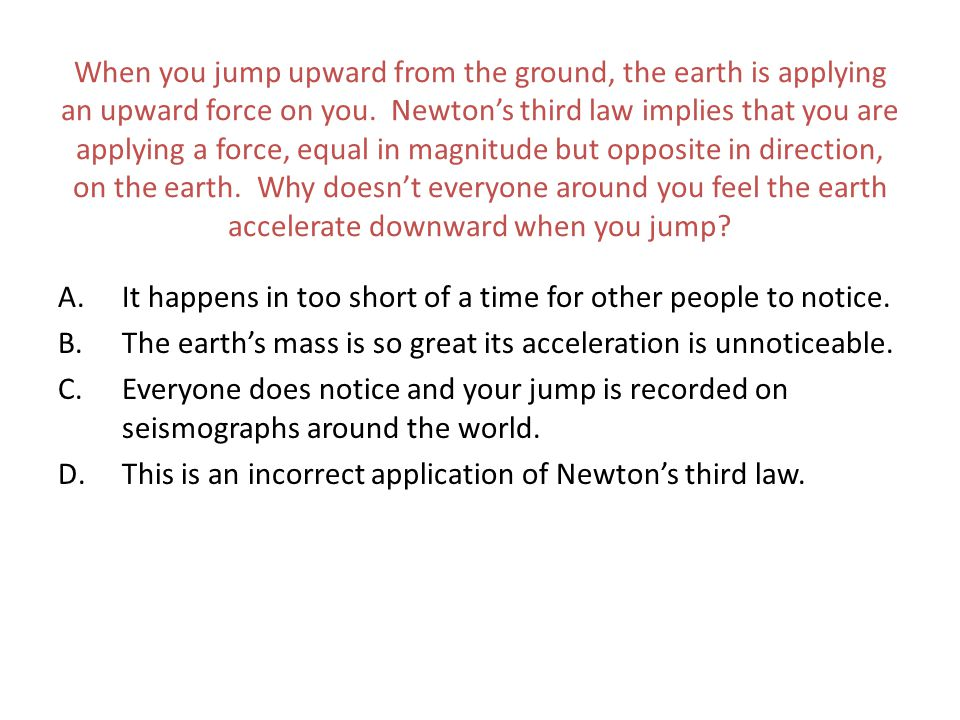 When you jump upward from the ground, the earth is applying an upward force on you. Newton's third law implies that you are applying a force, equal in