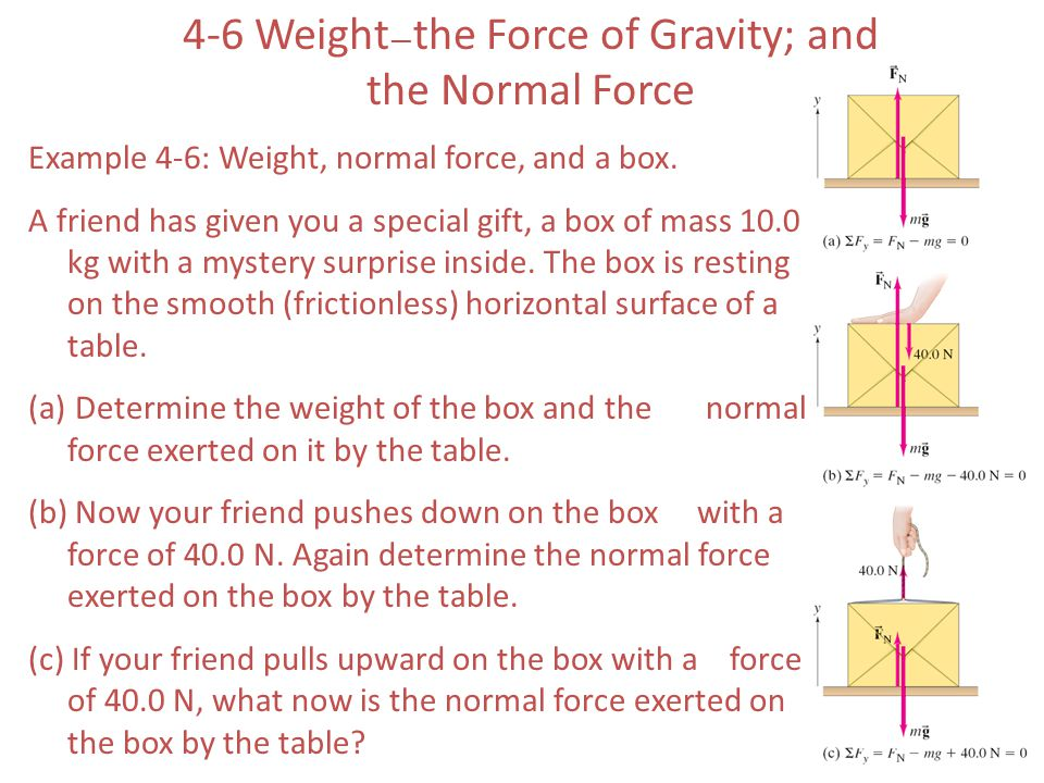 4-6 Weight — the Force of Gravity; and the Normal Force Example 4-6: Weight, normal force, and a box. A friend has given you a special gift, a box of