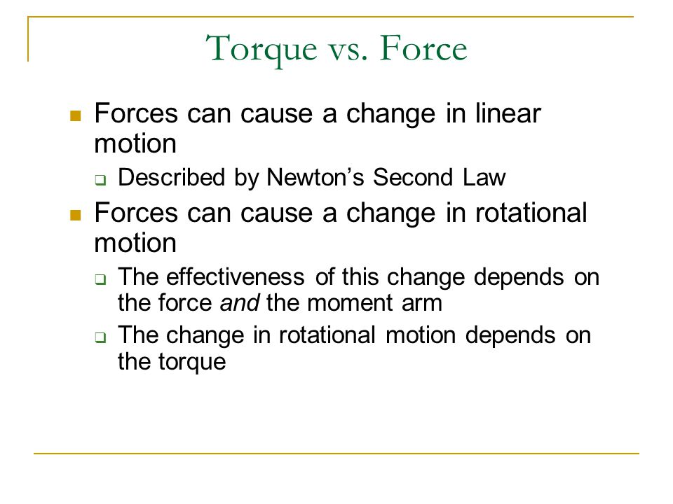 Torque vs. Force Forces can cause a change in linear motion  Described by Newton's Second Law Forces can cause a change in rotational motion  The ef
