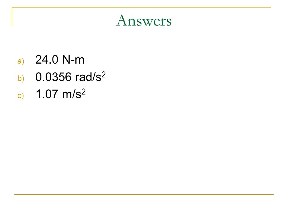 Answers a) 24.0 N-m b) 0.0356 rad/s 2 c) 1.07 m/s 2