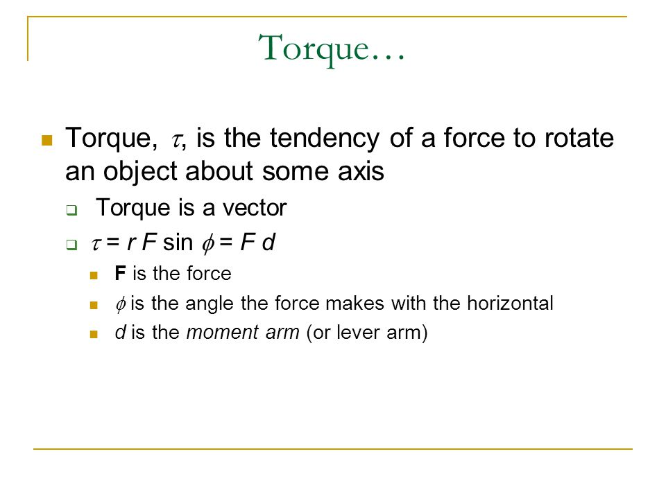 Torque… Torque, , is the tendency of a force to rotate an object about some axis  Torque is a vector   = r F sin  = F d F is the force  is the a
